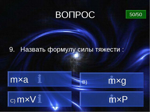 ВОПРОС m×a B) m×g C) m×V m×Р 50/50 9. Назвать формулу силы тяжести :