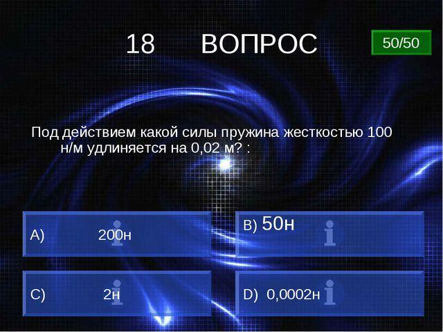 18 ВОПРОС Под действием какой силы пружина жесткостью 100 н/м удлиняется на 0...