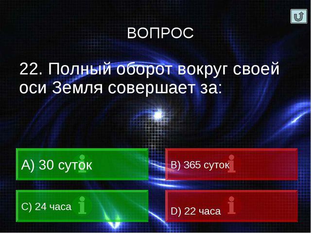 22. Полный оборот вокруг своей оси Земля совершает за: 30 суток B) 365 суток...