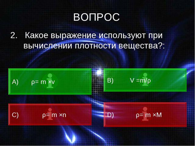 ВОПРОС 2. Какое выражение используют при вычислении плотности вещества?: А)...