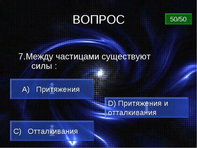 ВОПРОС 7.Между частицами существуют силы : A) Притяжения C) Отталкивания D) П...