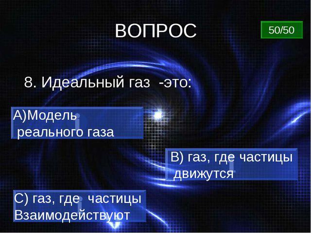 ВОПРОС 8. Идеальный газ -это: Модель реального газа B) газ, где частицы движу...