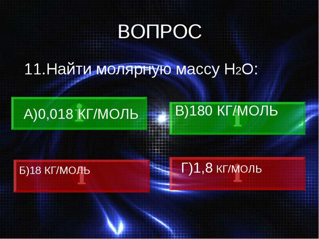 ВОПРОС 11.Найти молярную массу Н2О: А)0,018 КГ/МОЛЬ В)180 КГ/МОЛЬ Б)18 КГ/МОЛ...