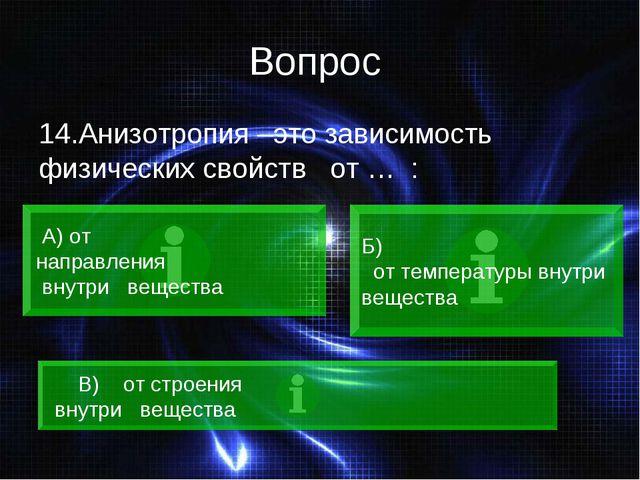 Вопрос 14.Анизотропия –это зависимость физических свойств от … : А) от направ...