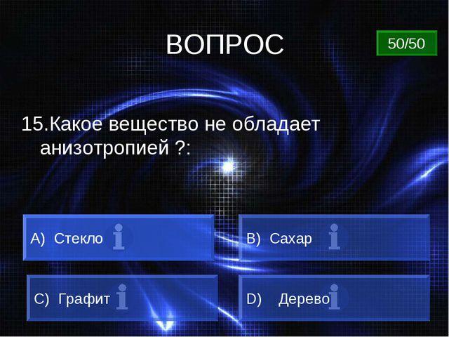 ВОПРОС 15.Какое вещество не обладает анизотропией ?: A) Стекло B) Сахар C) Гр...