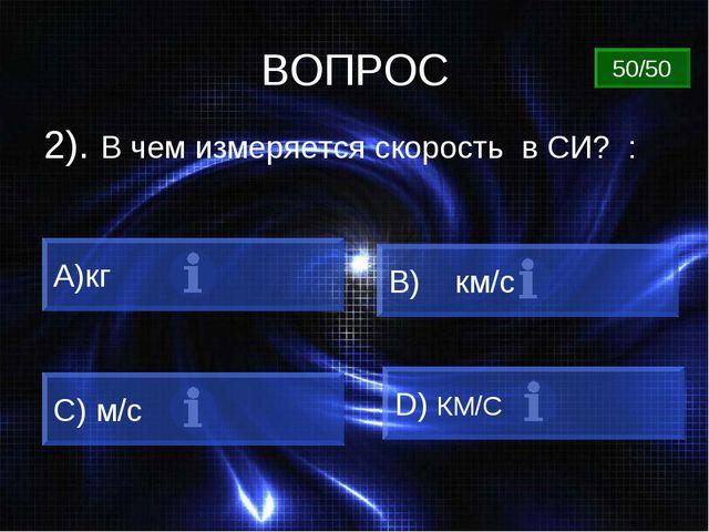 ВОПРОС 2). В чем измеряется скорость в СИ? : A)кг B) км/с C) м/c D) КМ/C 50/50