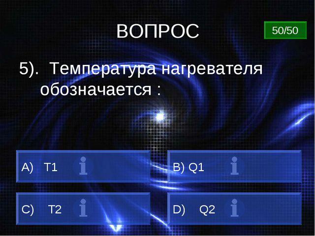 ВОПРОС 5). Температура нагревателя обозначается : A) Т1 B) Q1 C) Т2 D) Q2 50/50