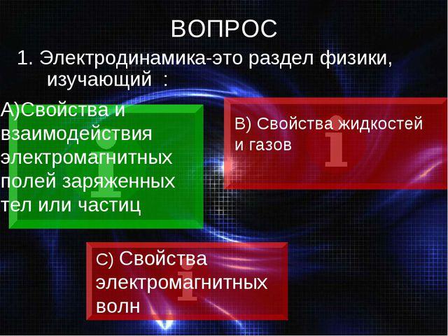 ВОПРОС 1. Электродинамика-это раздел физики, изучающий : Свойства и взаимодей...