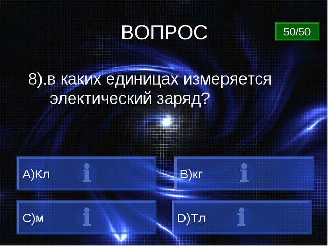 ВОПРОС 8).в каких единицах измеряется электический заряд? A)Кл B)кг C)м D)Тл...