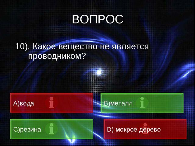 ВОПРОС 10). Какое вещество не является проводником? A)вода B)металл C)резина...