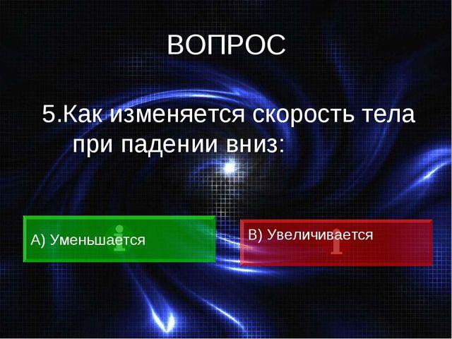 ВОПРОС 5.Как изменяется скорость тела при падении вниз: A) Уменьшается B) Уве...