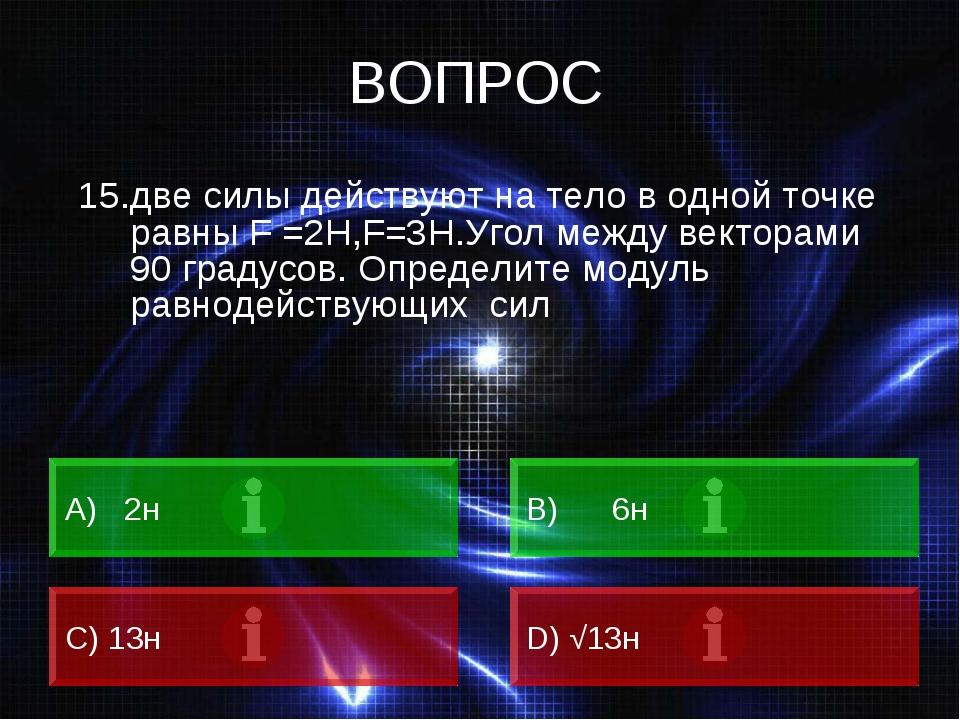 ВОПРОС 15.две силы действуют на тело в одной точке равны F =2H,F=3Н.Угол межд...