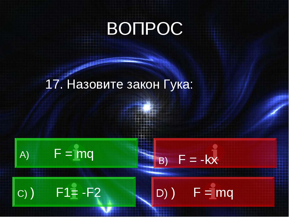 ВОПРОС 17. Назовите закон Гука: A) F = mq B) F = -kx C) ) F1= -F2 D) ) F = mq
