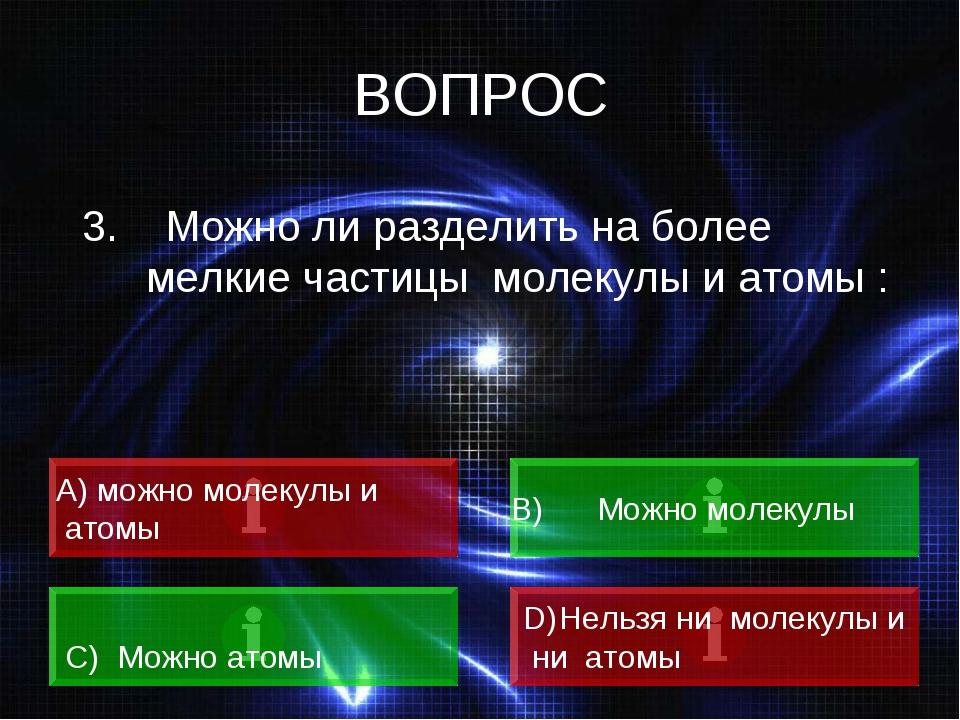 ВОПРОС 3. Можно ли разделить на более мелкие частицы молекулы и атомы : А) мо...