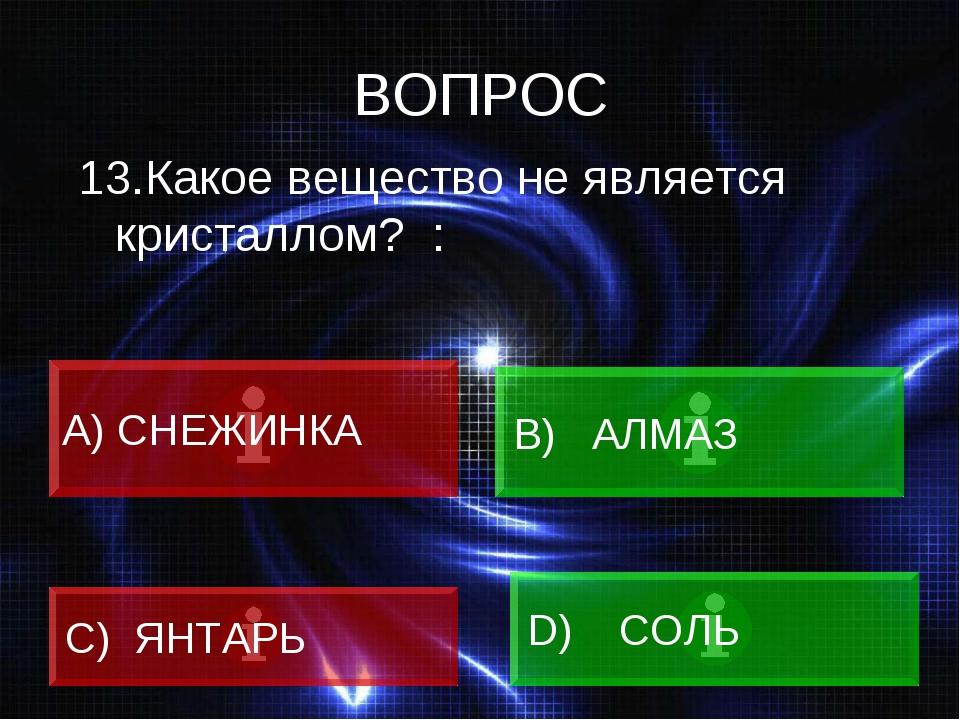 ВОПРОС 13.Какое вещество не является кристаллом? : A) СНЕЖИНКА B) АЛМАЗ C) ЯН...