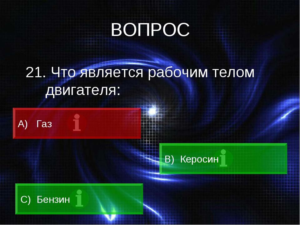 ВОПРОС 21. Что является рабочим телом двигателя: А) Газ B) Керосин C) Бензин