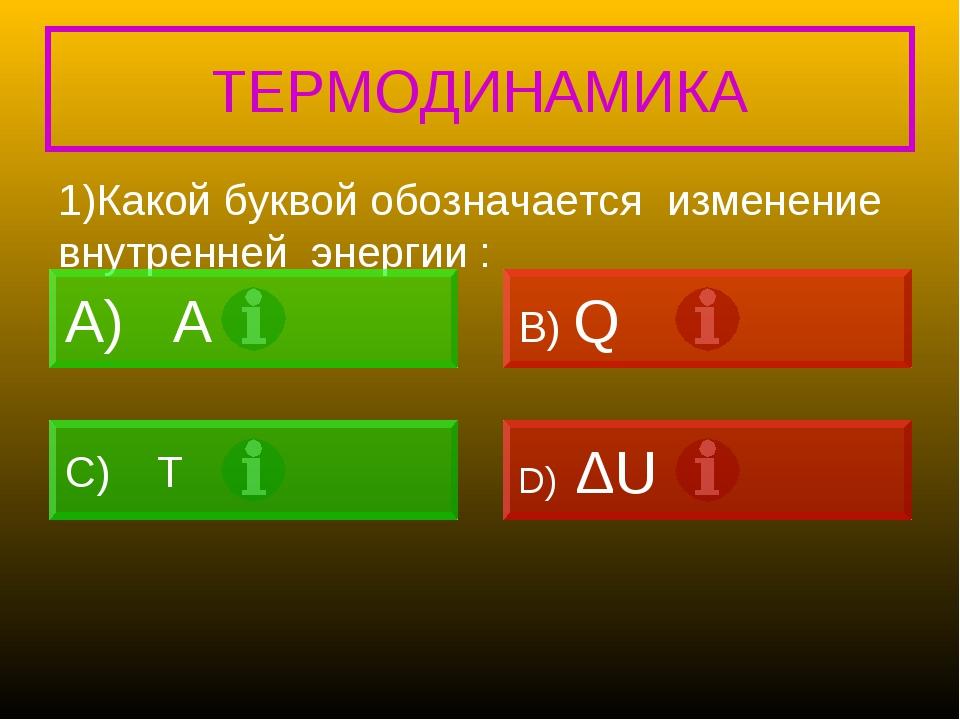ТЕРМОДИНАМИКА 1)Какой буквой обозначается изменение внутренней энергии : A B)...