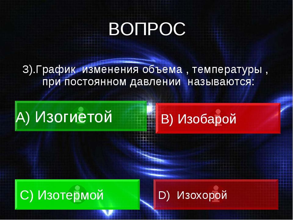 ВОПРОС 3).График изменения объема , температуры , при постоянном давлении наз...