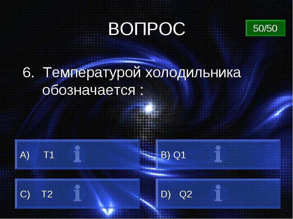 ВОПРОС 6. Температурой холодильника обозначается : А) Т1 B) Q1 C) Т2 D) Q2 50...