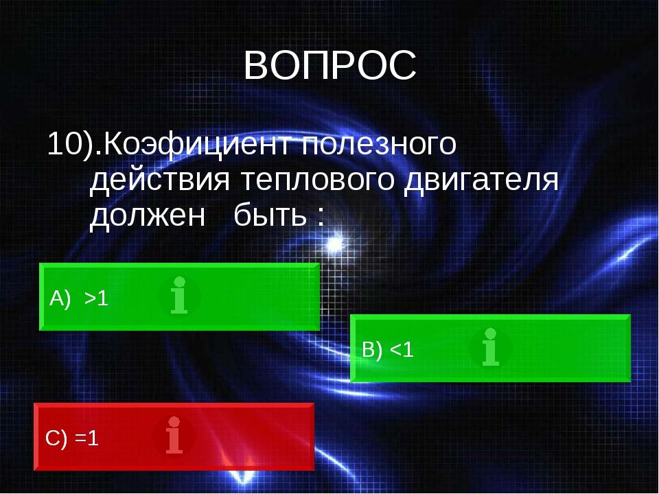 ВОПРОС 10).Коэфициент полезного действия теплового двигателя должен быть : А)...
