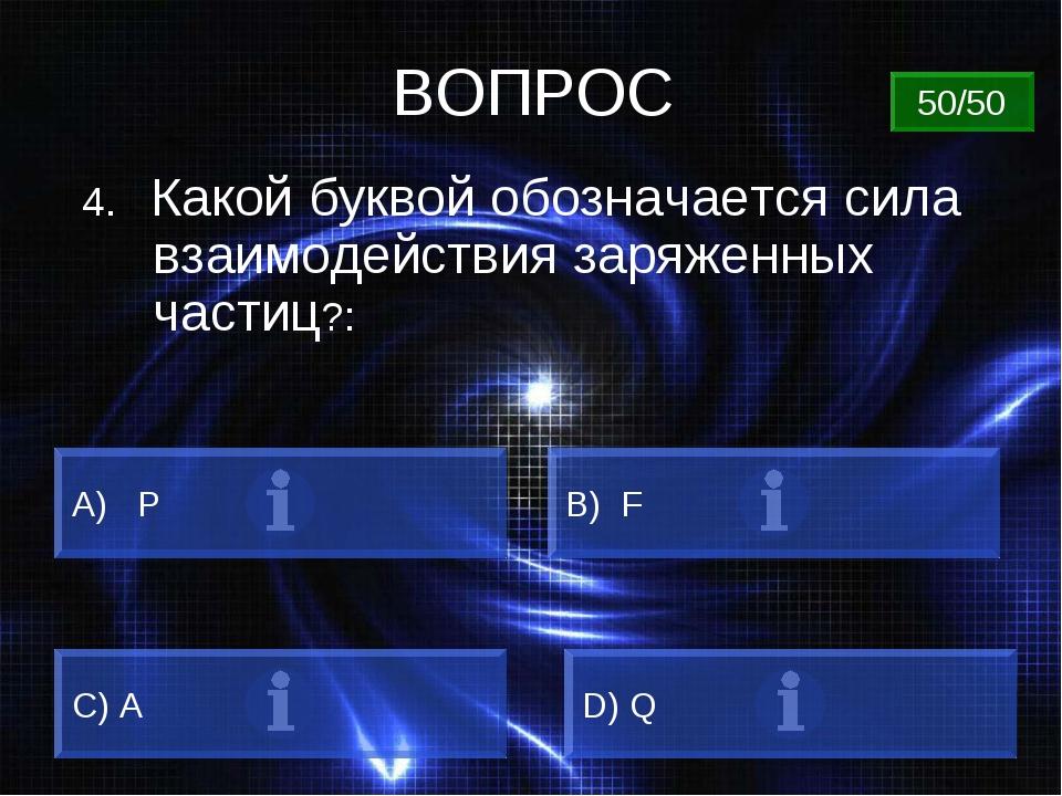 ВОПРОС 4. Какой буквой обозначается сила взаимодействия заряженных частиц?: A...