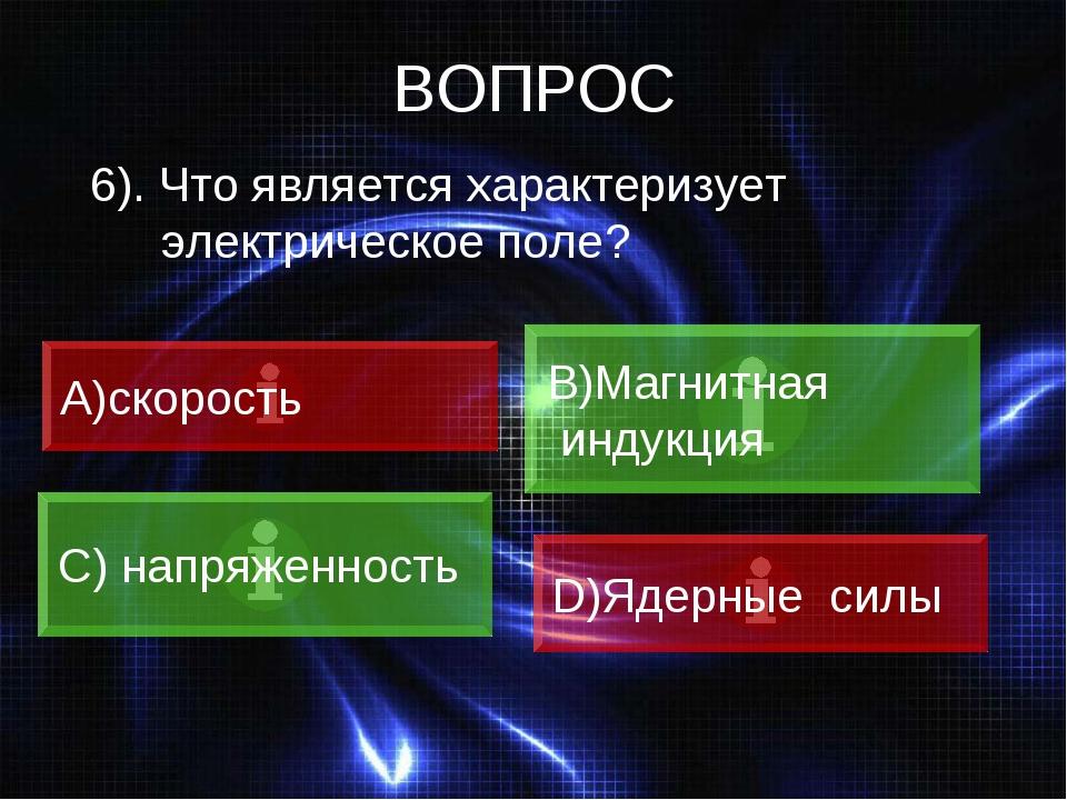 ВОПРОС 6). Что является характеризует электрическое поле? скорость B)Магнитна...