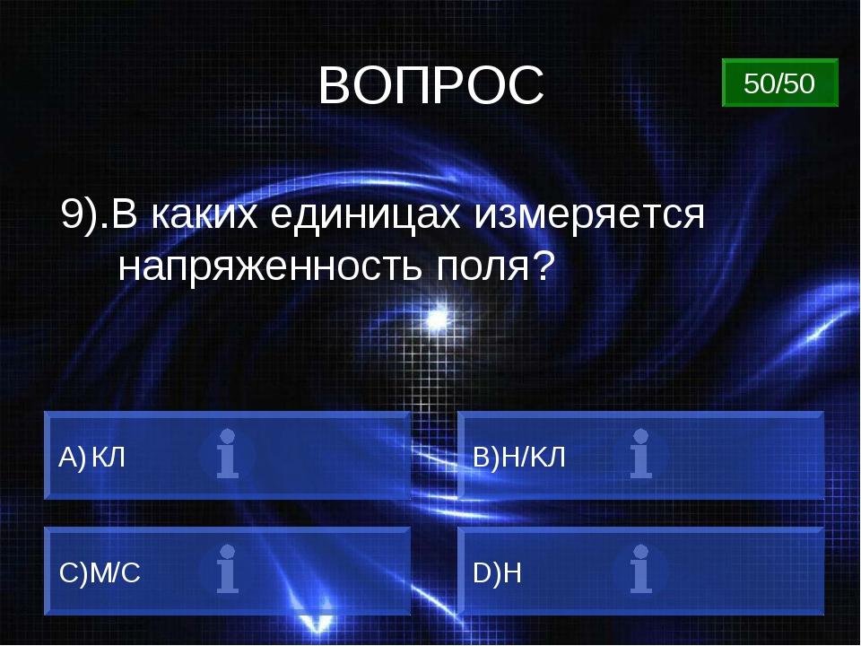 ВОПРОС 9).В каких единицах измеряется напряженность поля? КЛ B)Н/KЛ C)М/C D)Н...