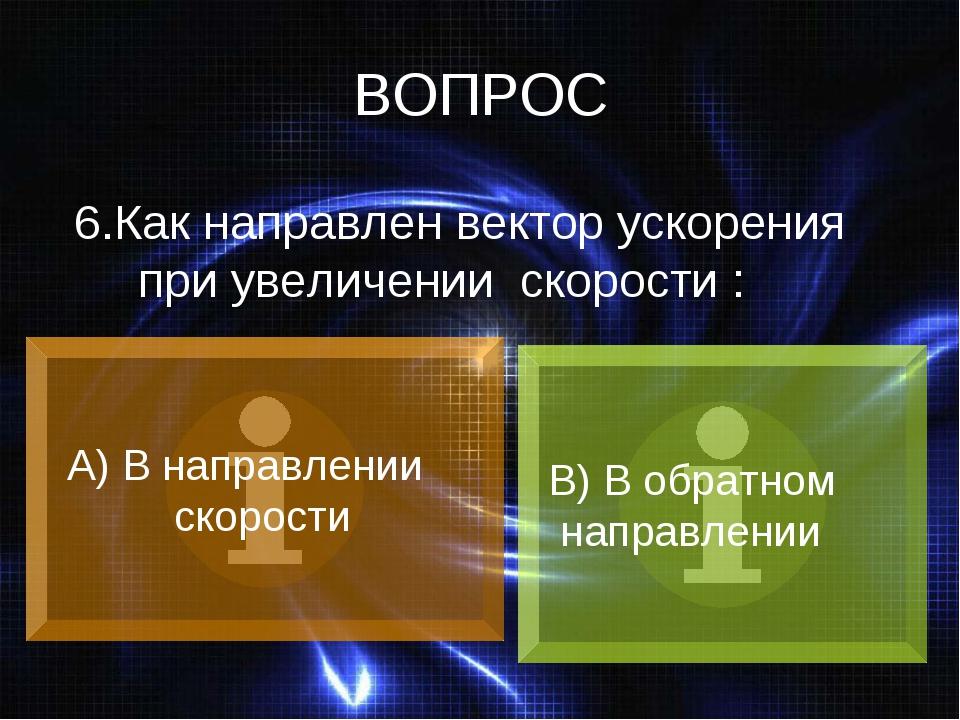 ВОПРОС 6.Как направлен вектор ускорения при увеличении скорости : А) В направ...