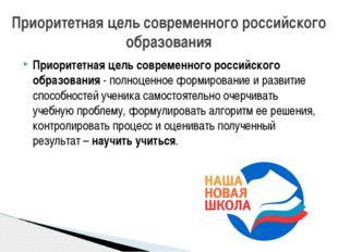 Приоритетная цель современного российского образования - полноценное формиров