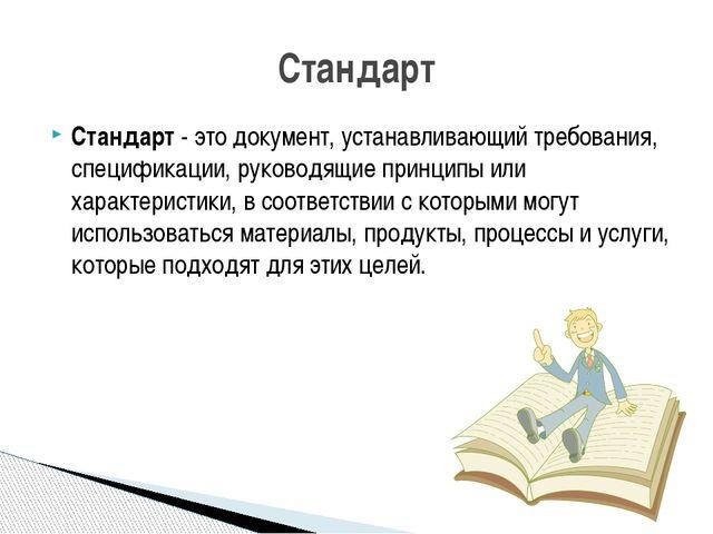 Стандарт - это документ, устанавливающий требования, спецификации, руководящи...