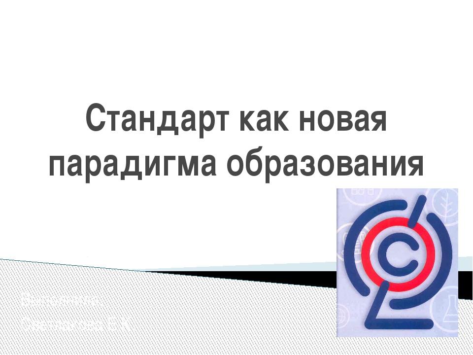 Стандарт как новая парадигма образования Выполнила: Светлакова Е.К.