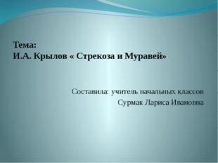 Тема: И.А. Крылов « Стрекоза и Муравей» Составила: учитель начальных классо