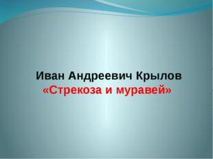 Иван Андреевич Крылов «Стрекоза и муравей»