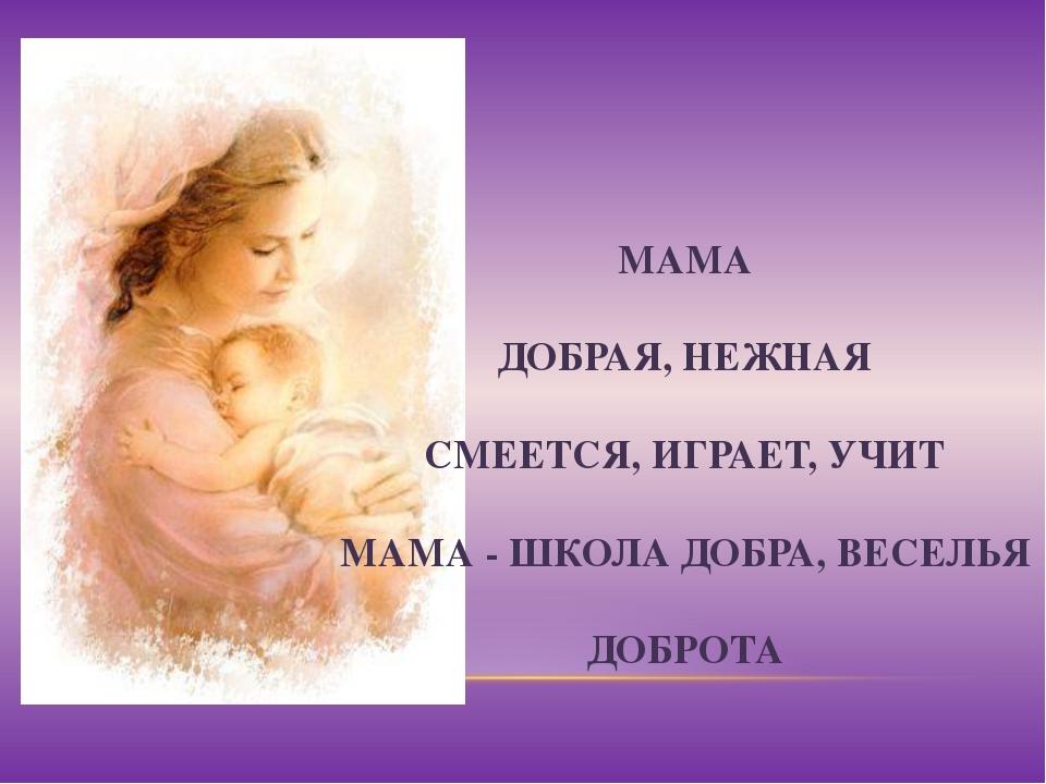 МАМА ДОБРАЯ, НЕЖНАЯ СМЕЕТСЯ, ИГРАЕТ, УЧИТ МАМА - ШКОЛА ДОБРА, ВЕСЕЛЬЯ ДОБРОТА