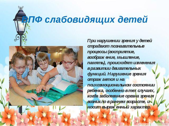 ВПФ слабовидящих детей При нарушении зрения у детей страдают познавательные п...