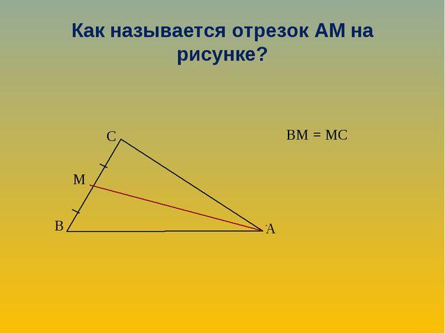 Как называется отрезок АМ на рисунке? ВМ = МС