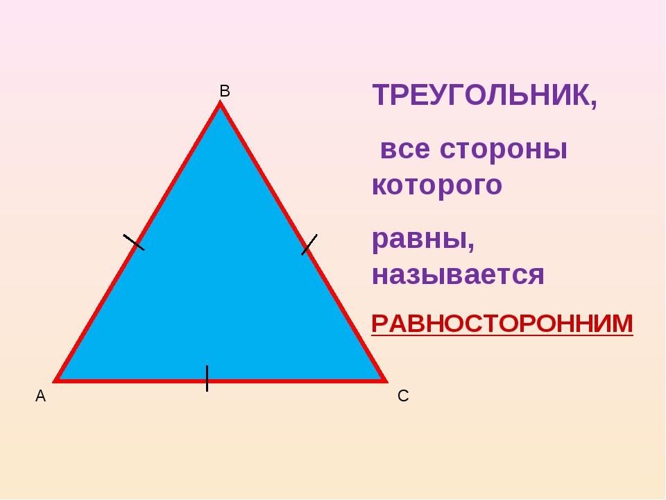 ТРЕУГОЛЬНИК, все стороны которого равны, называется РАВНОСТОРОННИМ А В С