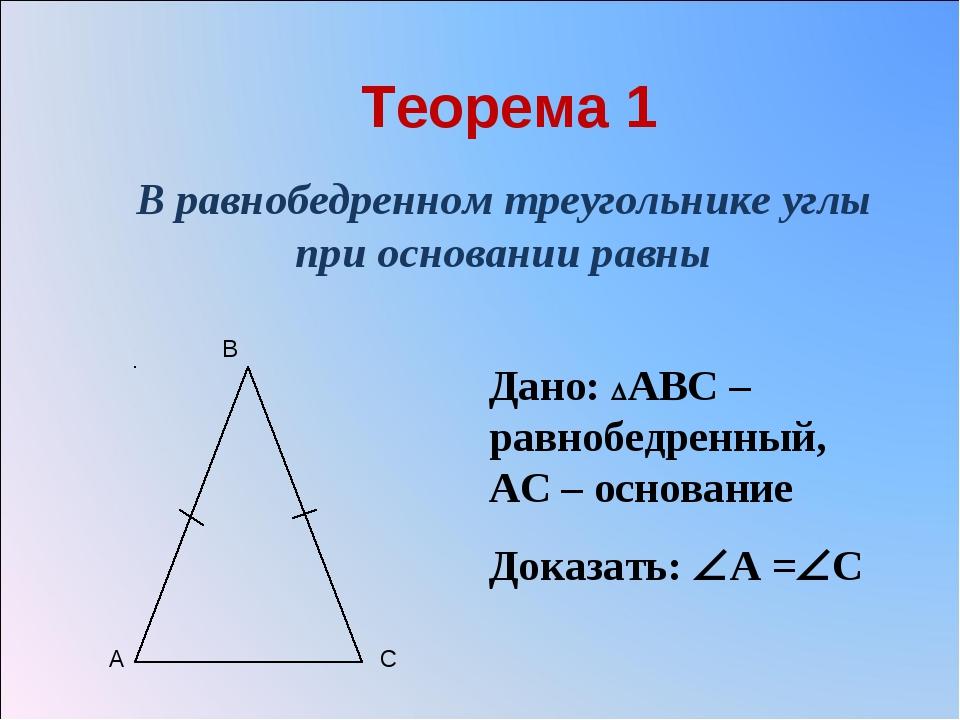 Теорема 1 В равнобедренном треугольнике углы при основании равны Дано: АВС –...