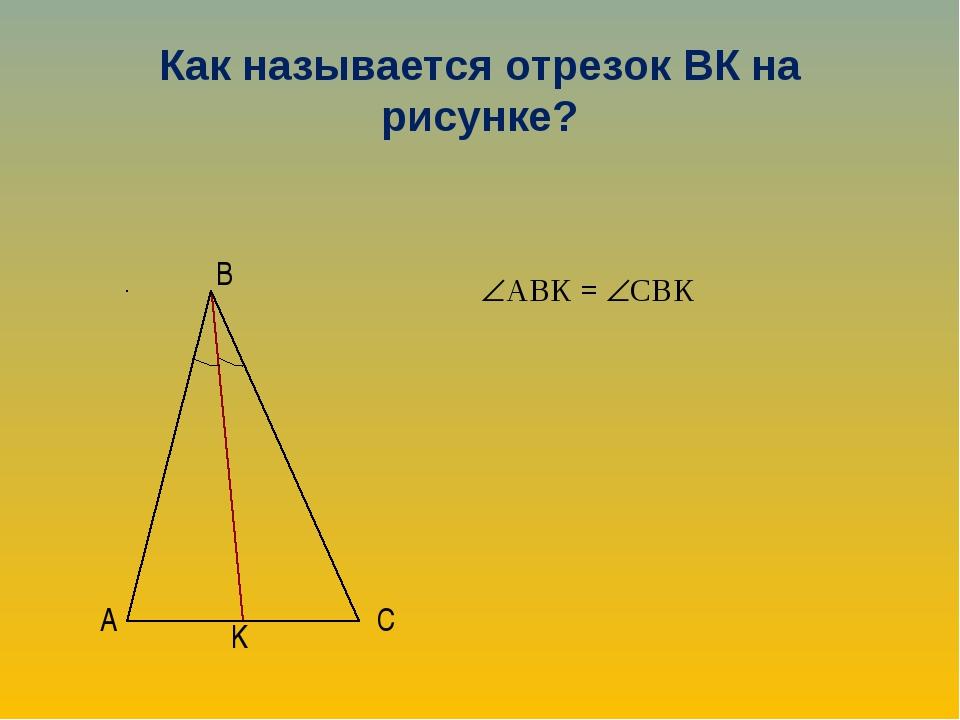Как называется отрезок ВК на рисунке? АВК = СВК