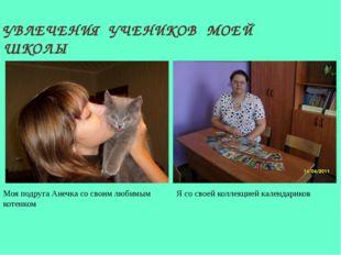 УВЛЕЧЕНИЯ УЧЕНИКОВ МОЕЙ ШКОЛЫ Моя подруга Анечка со своим любимым котенком Я