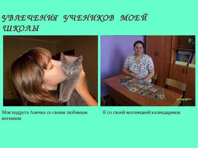 УВЛЕЧЕНИЯ УЧЕНИКОВ МОЕЙ ШКОЛЫ Моя подруга Анечка со своим любимым котенком Я...