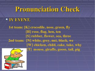 Pronunciation Check IV EVENT. 1st team: [K] crocodile, nose, green, fly [H] r