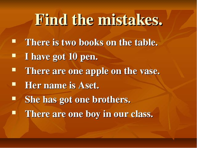 Find the mistakes. There is two books on the table. I have got 10 pen. There...