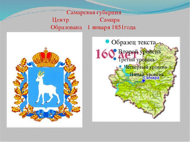 Самарская губерния Центр Самара Образована1 января 1851года