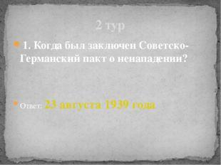 1. Когда был заключен Советско-Германский пакт о ненападении? Ответ: 23 авгус