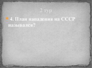 4. План нападения на СССР назывался? 2 тур