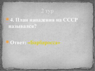 4. План нападения на СССР назывался? Ответ: «Барбаросса» 2 тур