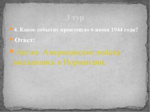 4. Какое событие произошло 6 июня 1944 года? Ответ: Англо- Американские войск