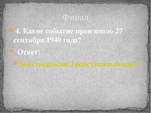 4. Какое событие произошло 27 сентября 1940 года? Ответ: Был подписан Тройств