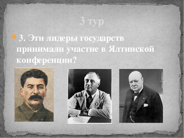 3. Эти лидеры государств принимали участие в Ялтинской конференции? 3 тур